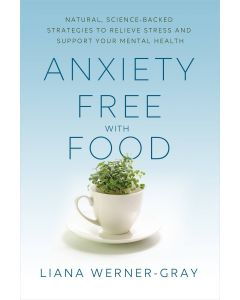 Anxiety-Free with Food: Natural Science-Backed Strategies to Relieve Stress and Support Your Mental Health by Liana Werner-Gray