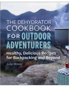 Dehydrator Cookbook for Outdoor Adventurers, The: Healthy, Delicious Recipes for Backpacking and Beyond by Julie Mosier
