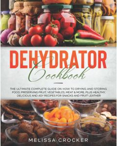 Dehydrator Cookbook: The Ultimate Complete Guide on How to Drying and Storing Food by Melissa Crocker