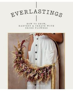 Everlastings: How To Grow, Harvest And Create With Dried Flowers by Bex Partridge