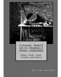 Flannel John's Do-It-Yourself Jerky Cookbook: Meat, Fish, Fowl, Fruits and More by Tim Murphy
