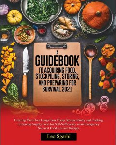 A Guidebook to Acquiring Food, Stockpiling, Storing, and Preparing for Survival 2021 by Leo Sgarbi