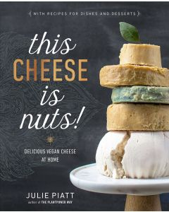 This Cheese Is Nuts: Delicious Vegan Cheese at Home by Julie Piatt